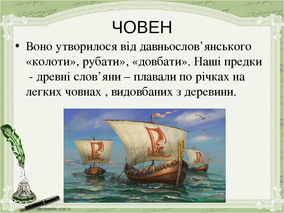 ЧОВЕН Воно утворилося від давньослов'янського «колоти», рубати», «довбати». Наші предки - древні слов'яни – плавали по річках на легких човнах , ви...