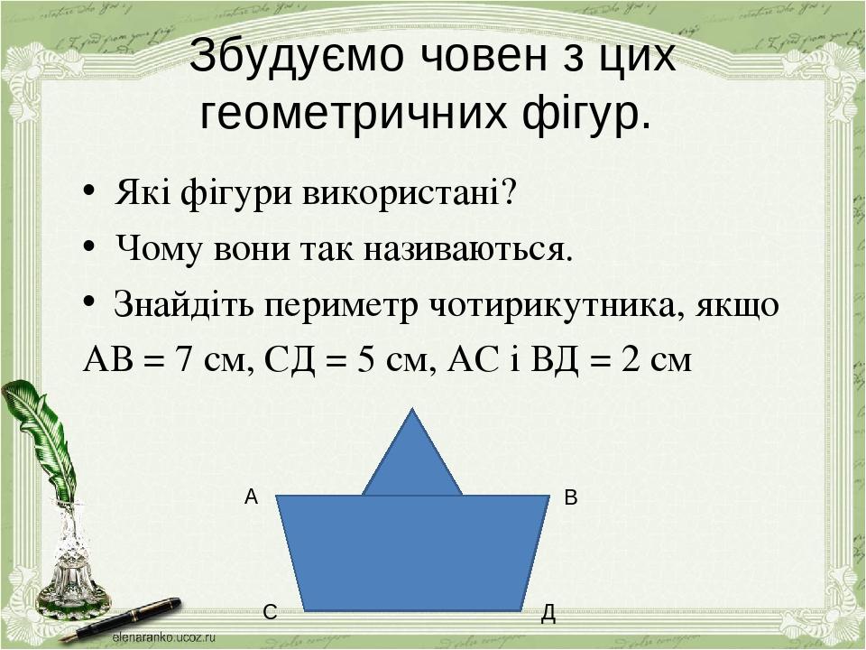 Збудуємо човен з цих геометричних фігур. Які фігури використані? Чому вони так називаються. Знайдіть периметр чотирикутника, якщо АВ = 7 см, СД = 5...
