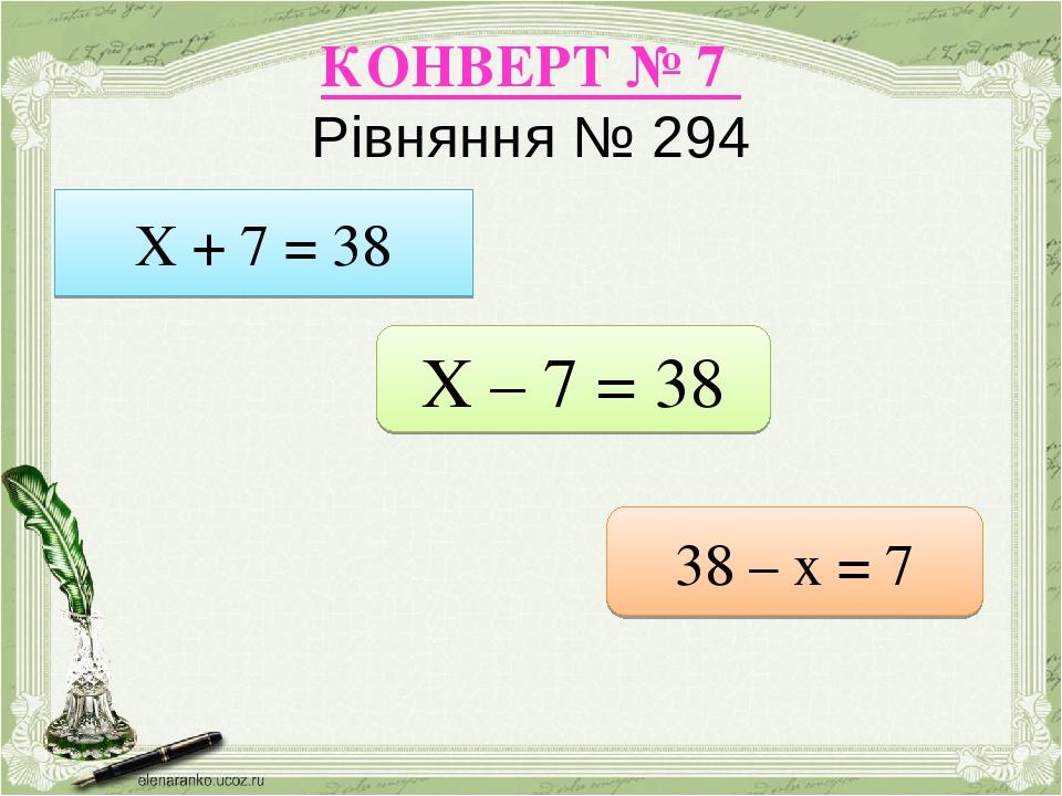 КОНВЕРТ № 7 Рівняння № 294 Х + 7 = 38 Х – 7 = 38 38 – х = 7