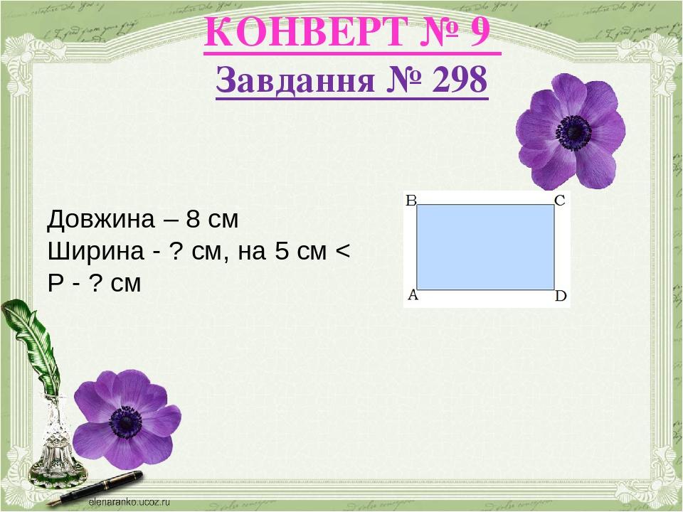 КОНВЕРТ № 9 Завдання № 298 Довжина – 8 см Ширина - ? см, на 5 см < Р - ? см