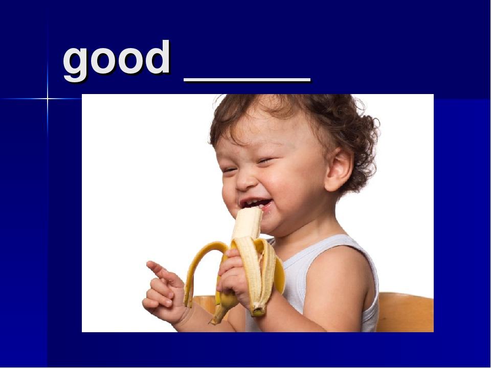 good _____