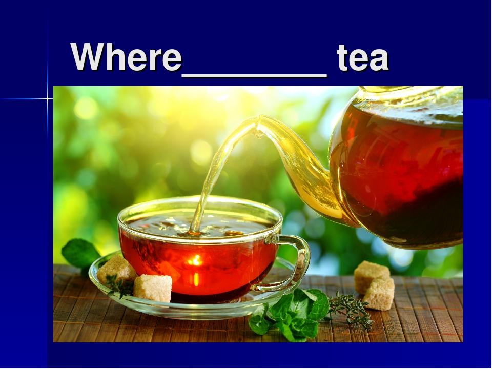 Where_______ tea