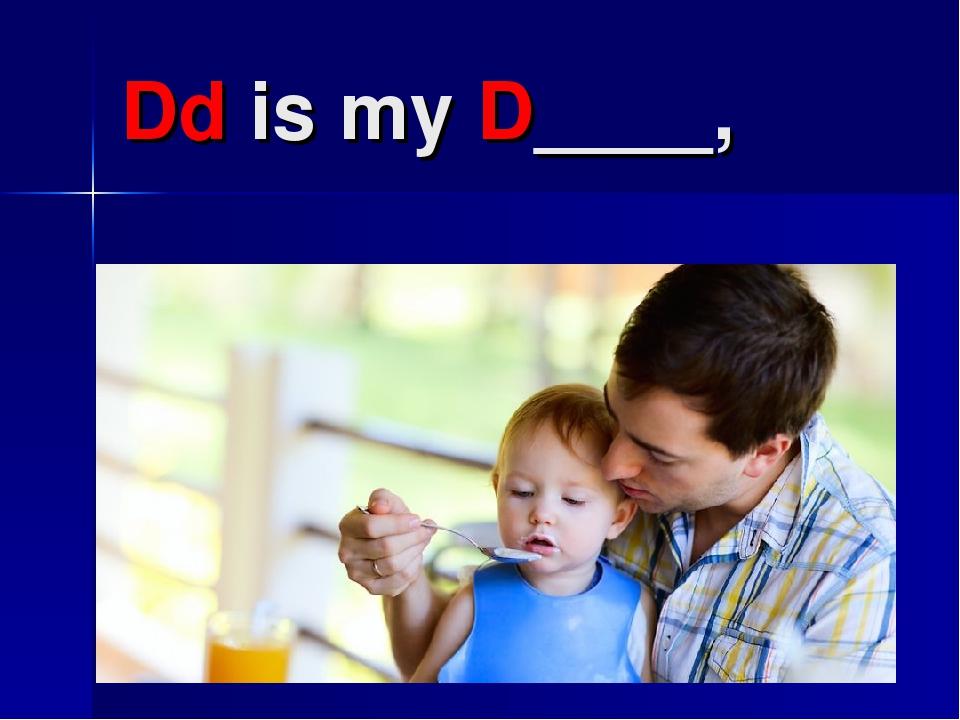 Dd is my D____,