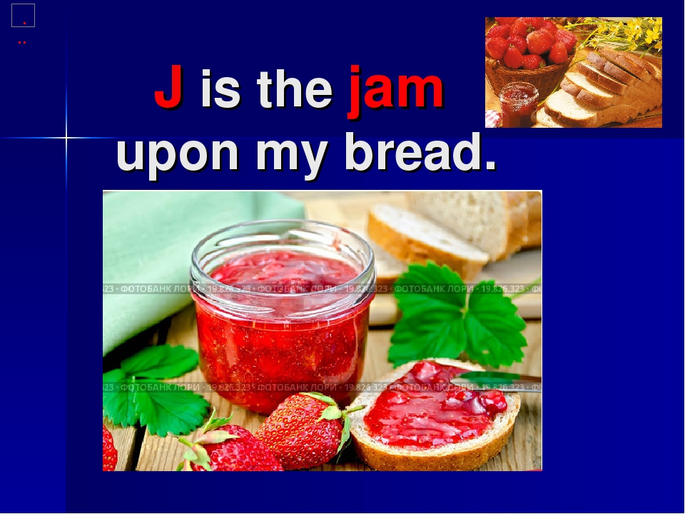 J is the jam upon my bread.