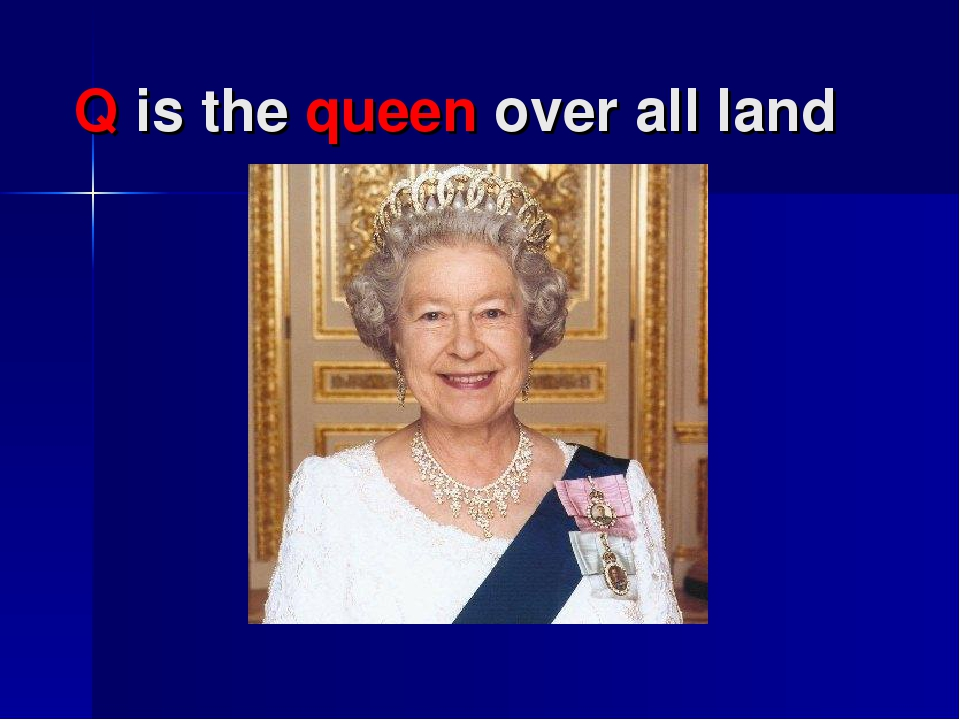 Q is the queen over all land