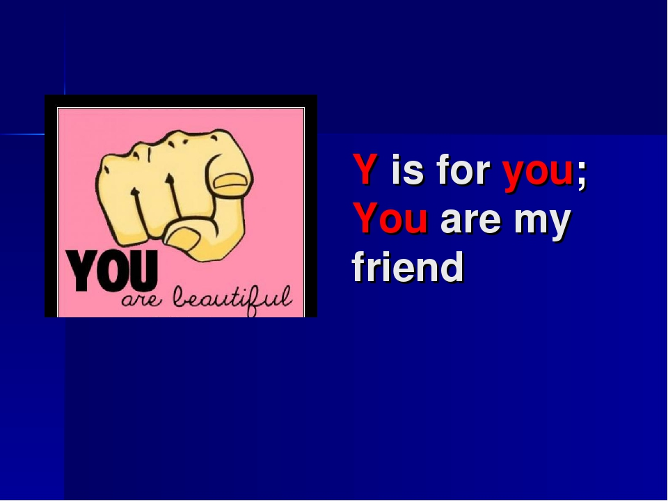 Y is for you; You are my friend