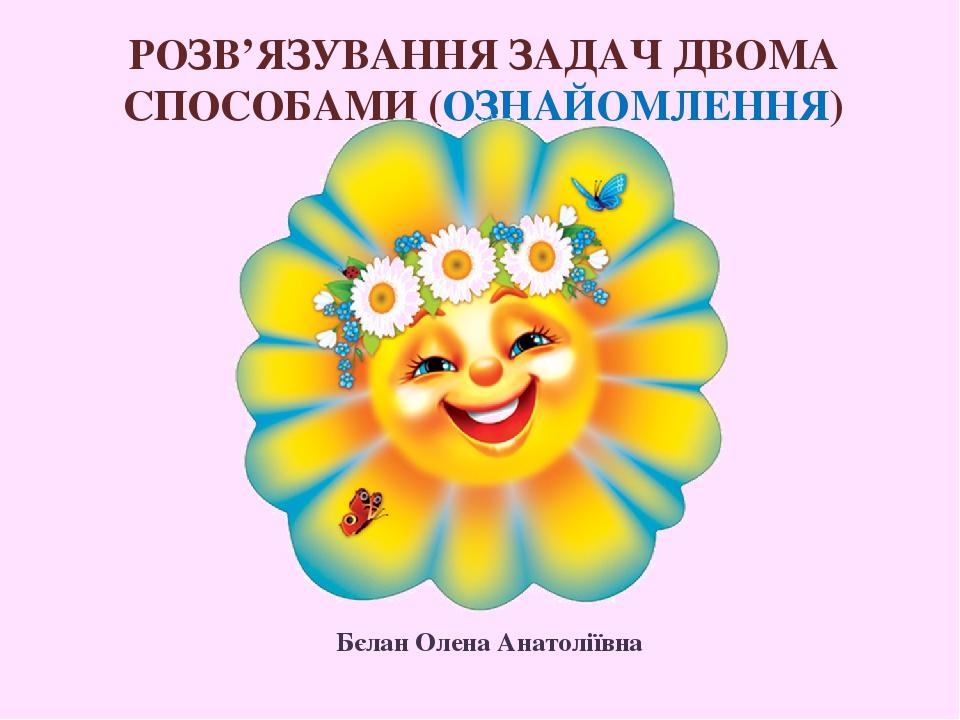 РОЗВ'ЯЗУВАННЯ ЗАДАЧ ДВОМА СПОСОБАМИ (ОЗНАЙОМЛЕННЯ) Бєлан Олена Анатоліївна