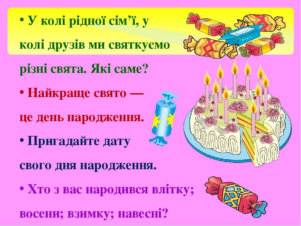 У колі рідної сім'ї, у колі друзів ми святкуємо різні свята. Які саме? Найкраще свято — це день народження. Пригадайте дату свого дня народження. Х...