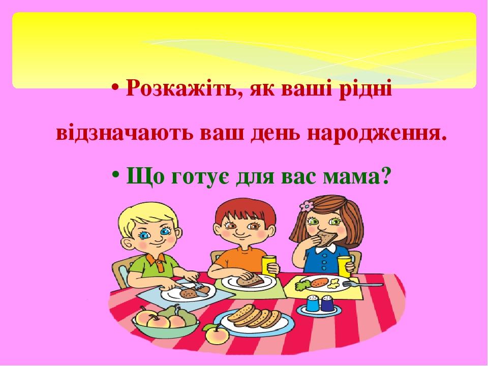 Розкажіть, як ваші рідні відзначають ваш день народження. Що готує для вас мама?