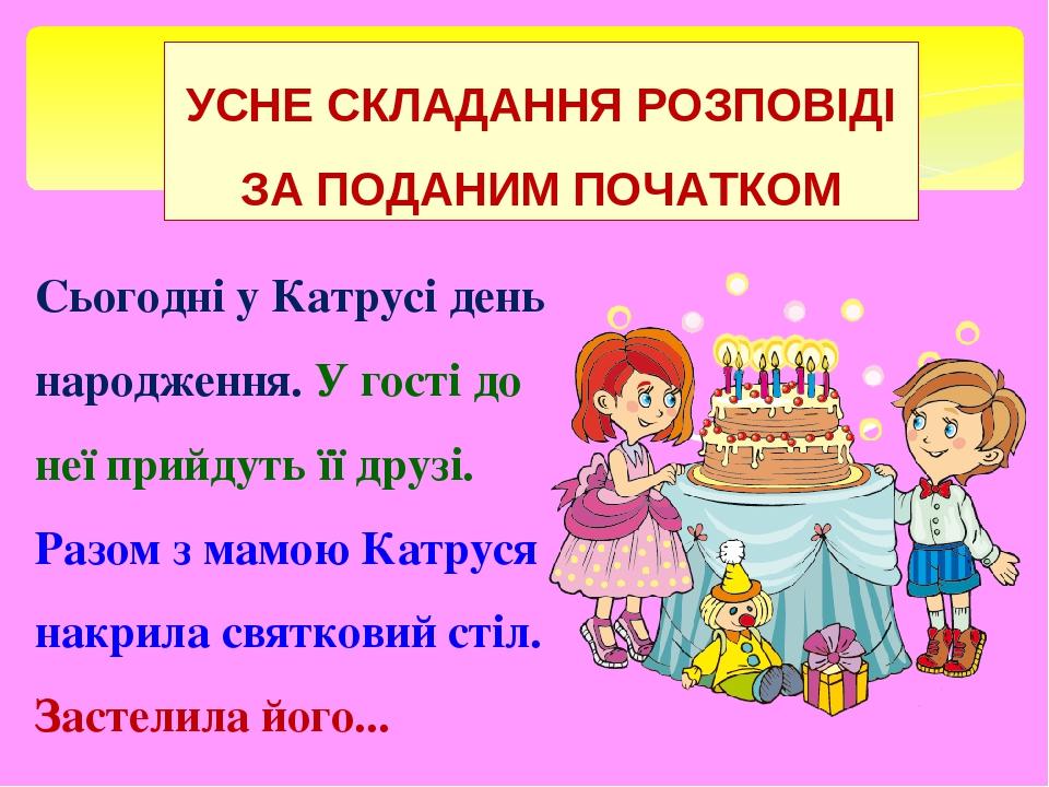 УСНЕ СКЛАДАННЯ РОЗПОВІДІ ЗА ПОДАНИМ ПОЧАТКОМ Сьогодні у Катрусі день народження. У гості до неї прийдуть її друзі. Разом з мамою Катруся накрила св...
