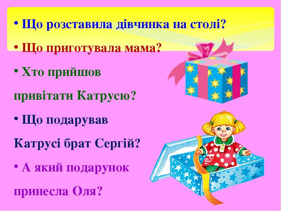 Що розставила дівчинка на столі? Що приготувала мама? Хто прийшов привітати Катрусю? Що подарував Катрусі брат Сергій? А який подарунок принесла Оля?