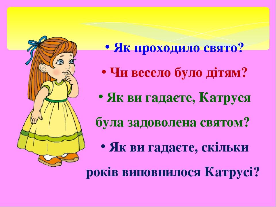 Як проходило свято? Чи весело було дітям? Як ви гадаєте, Катруся була задоволена святом? Як ви гадаєте, скільки років виповнилося Катрусі?