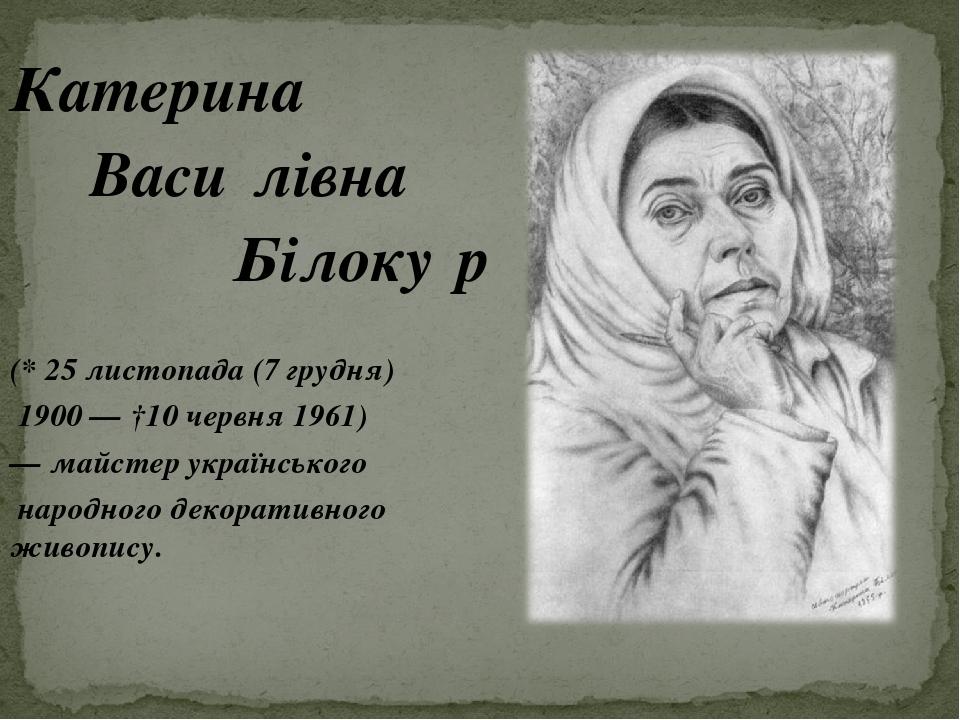Катерина Васи́лівна Білоку́р (* 25 листопада (7 грудня) 1900 — †10 червня 1961) — майстер українського народного декоративного живопису.