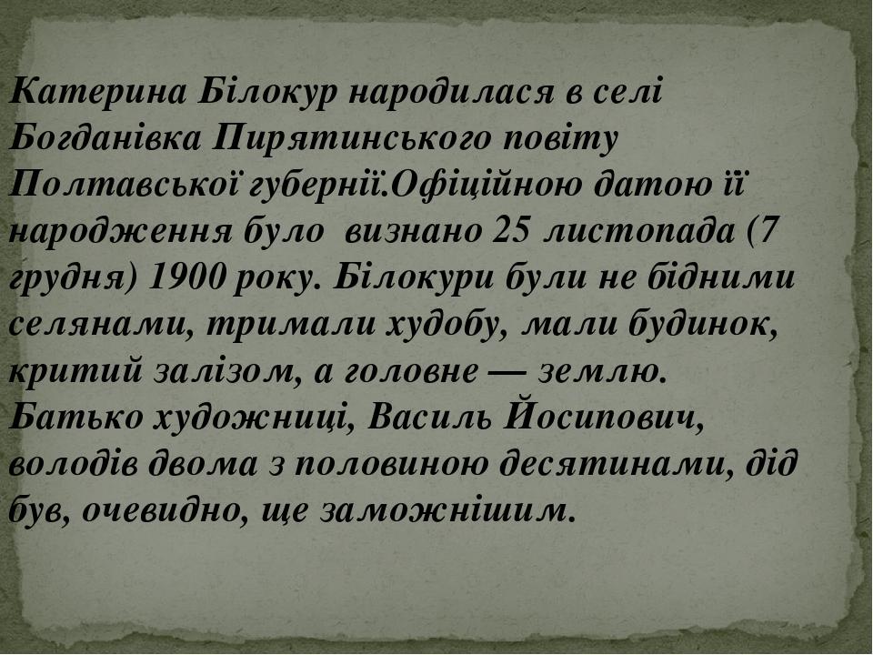 Катерина Білокур народилася в селі Богданівка Пирятинського повіту Полтавської губернії.Офіційною датою її народження було визнано 25 листопада (7 ...