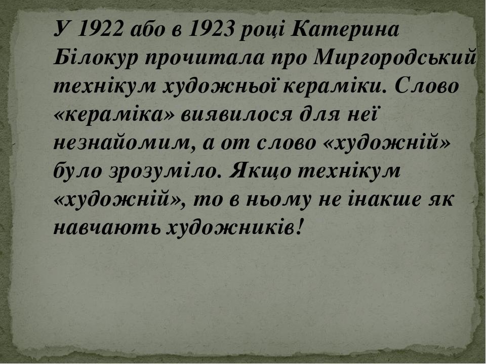 У 1922 або в 1923 році Катерина Білокур прочитала про Миргородський технікум художньої кераміки. Слово «кераміка» виявилося для неї незнайомим, а о...