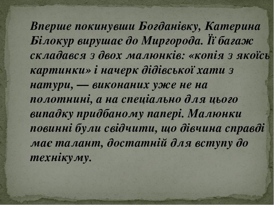Вперше покинувши Богданівку, Катерина Білокур вирушає до Миргорода. Її багаж складався з двох малюнків: «копія з якоїсь картинки» і начерк дідівськ...
