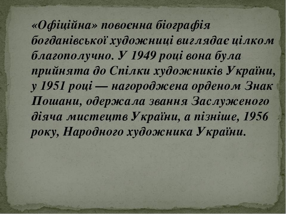 «Офіційна» повоєнна біографія богданівської художниці виглядає цілком благополучно. У 1949 році вона була прийнята до Спілки художників України, у ...