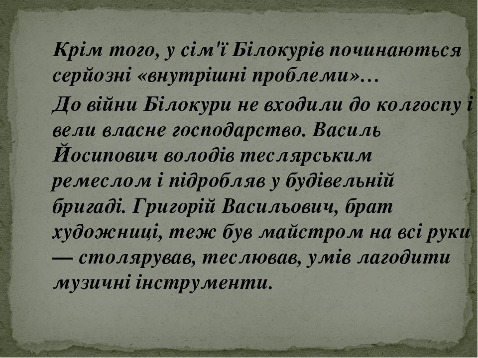 Крім того, у сім'ї Білокурів починаються серйозні «внутрішні проблеми»… До війни Білокури не входили до колгоспу і вели власне господарство. Василь...