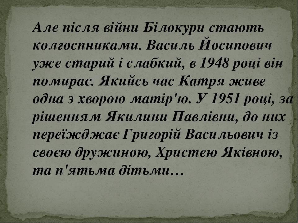 Але після війни Білокури стають колгоспниками. Василь Йосипович уже старий і слабкий, в 1948 році він помирає. Якийсь час Катря живе одна з хворою ...
