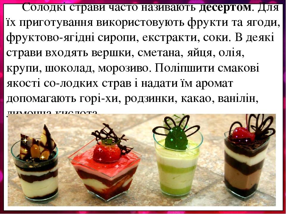 Солодкі страви часто називають десертом. Для їх приготування використовують фрукти та ягоди, фруктово-ягідні сиропи, екстракти, соки. В деякі страв...