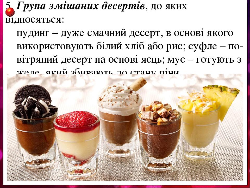 5. Група змішаних десертів, до яких відносяться: пудинг – дуже смачний десерт, в основі якого використовують білий хліб або рис; суфле – по- вітрян...