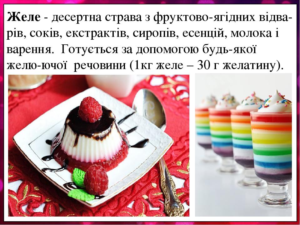 Желе - десертна страва з фруктово-ягідних відва-рів, соків, екстрактів, сиропів, есенцій, молока і варення. Готується за допомогою будь-якої желю-ю...