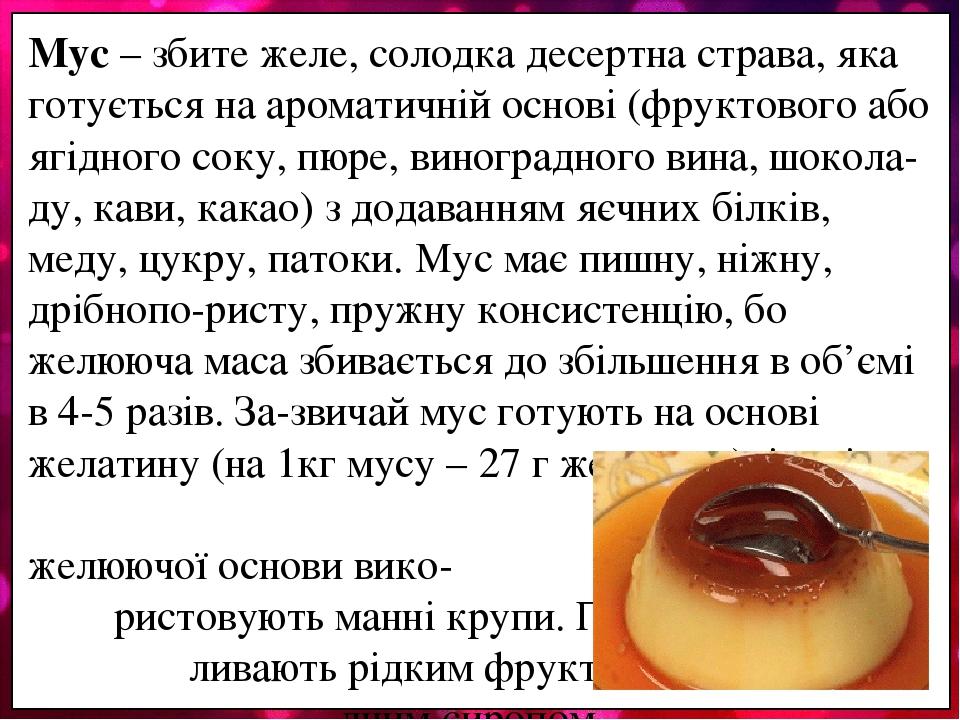 Мус – збите желе, солодка десертна страва, яка готується на ароматичній основі (фруктового або ягідного соку, пюре, виноградного вина, шокола-ду, к...