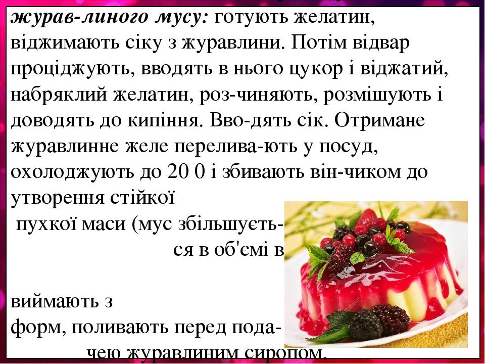 Технологічні особливості приготування журав-линого мусу: готують желатин, віджимають сіку з журавлини. Потім відвар проціджують, вводять в нього цу...