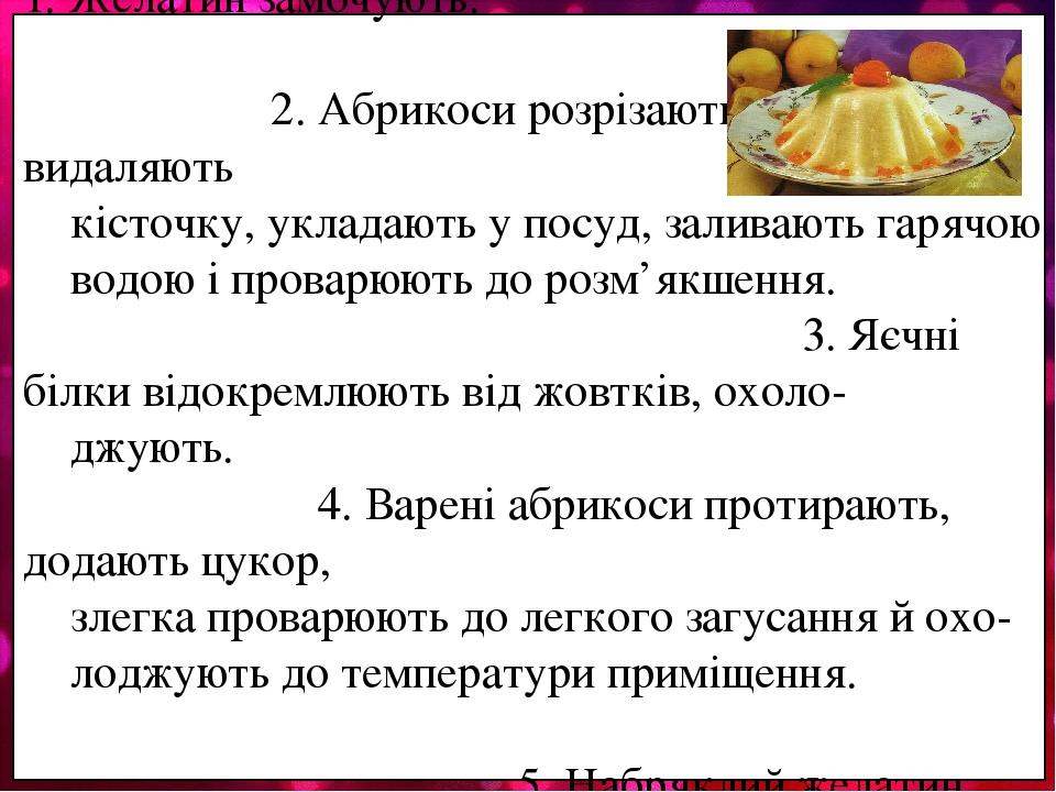 Технологічний процес приготува- ння самбуку абрикосового: 1. Желатин замочують. 2. Абрикоси розрізають на 2 частини, видаляють кісточку, укладають ...