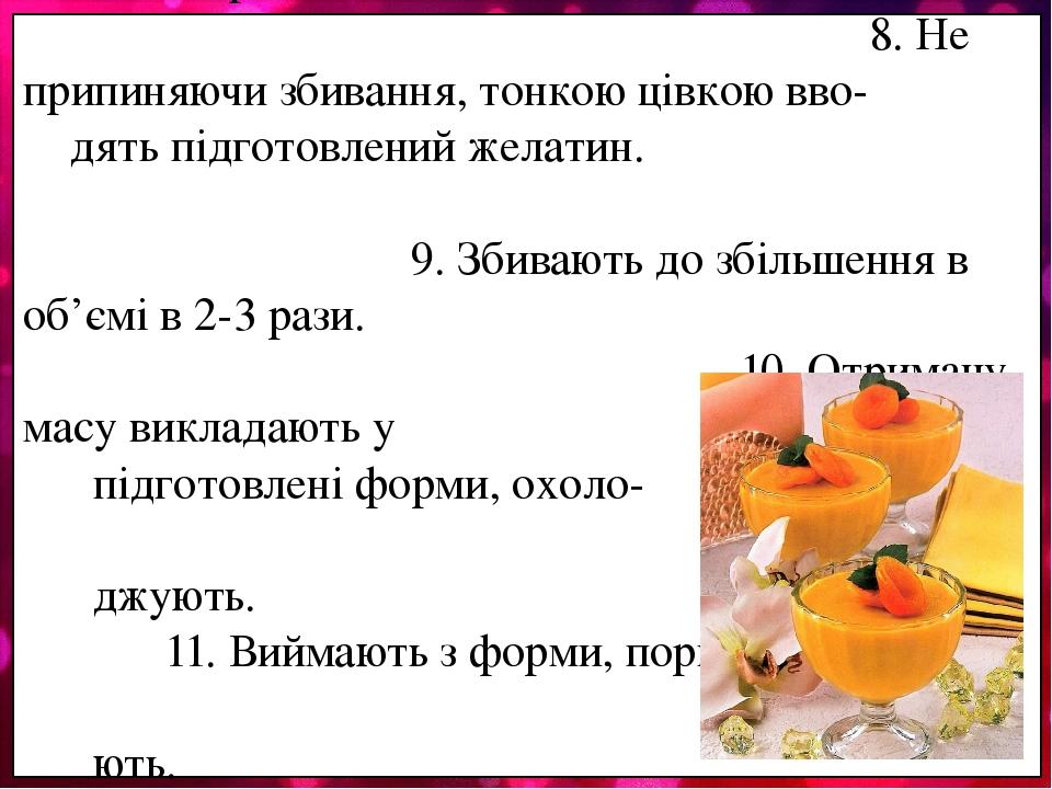 6. У проварену абрикосову масу додають охоло- джений білок. 7. Збивають до збільшення в об'ємі в 2 рази. 8. Не припиняючи збивання, тонкою цівкою в...