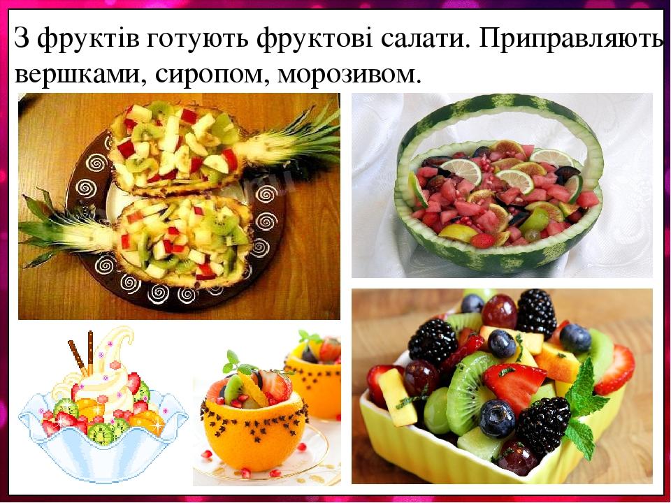 З фруктів готують фруктові салати. Приправляють вершками, сиропом, морозивом.