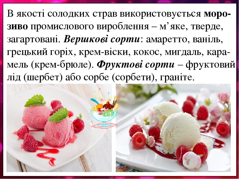 В якості солодких страв використовується моро-зиво промислового вироблення – м'яке, тверде, загартовані. Вершкові сорти: амаретто, ваніль, грецький...