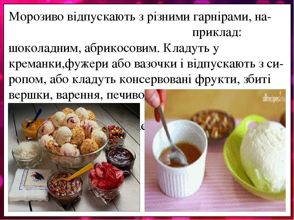 Морозиво відпускають з різними гарнірами, на- приклад: шоколадним, абрикосовим. Кладуть у креманки,фужери або вазочки і відпускають з си-ропом, або...
