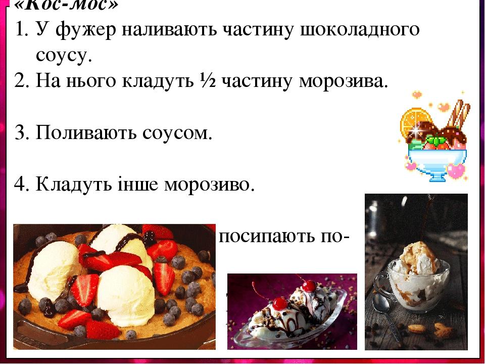 Технологічні особливості подачі морозива «Кос-мос» 1. У фужер наливають частину шоколадного соусу. 2. На нього кладуть ½ частину морозива. 3. Полив...