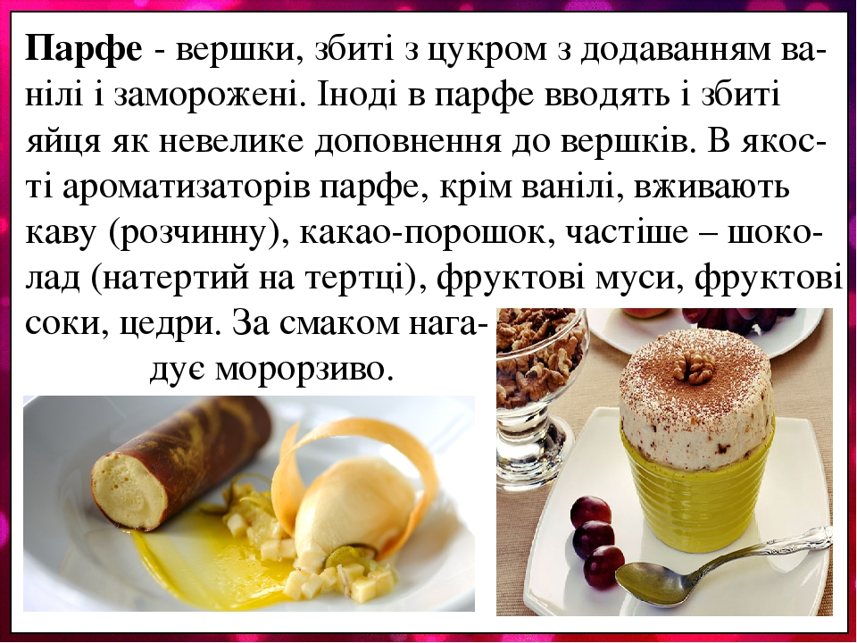 Парфе - вершки, збиті з цукром з додаванням ва-нілі і заморожені. Іноді в парфе вводять і збиті яйця як невелике доповнення до вершків. В якос-ті а...