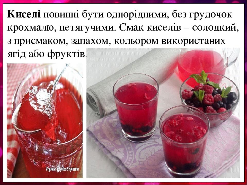 Киселі повинні бути однорідними, без грудочок крохмалю, нетягучими. Смак киселів – солодкий, з присмаком, запахом, кольором використаних ягід або ф...
