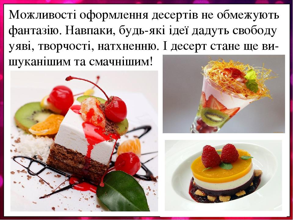 Можливості оформлення десертів не обмежують фантазію. Навпаки, будь-які ідеї дадуть свободу уяві, творчості, натхненню. І десерт стане ще ви-шукані...