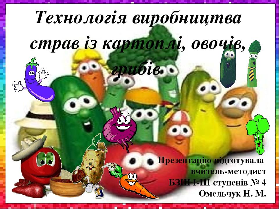 Презентацію підготувала вчитель-методист БЗШ І-ІІІ ступенів № 4 Омельчук Н. М. Технологія виробництва страв із картоплі, овочів, грибів