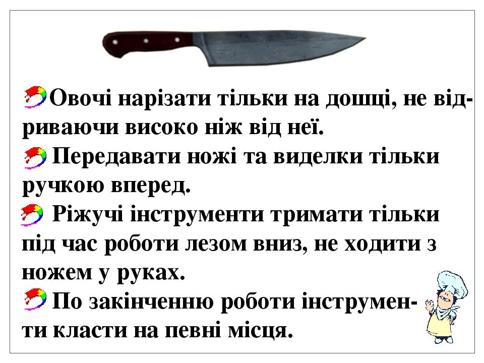 Овочі нарізати тільки на дошці, не від-риваючи високо ніж від неї. Передавати ножі та виделки тільки ручкою вперед. Ріжучі інструменти тримати тіль...