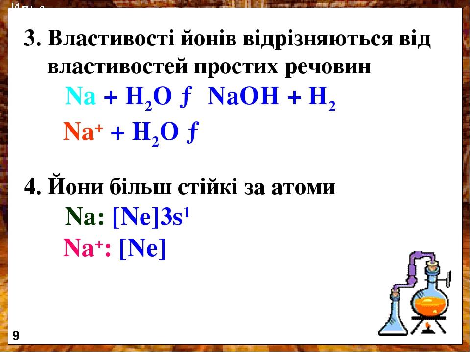 3. Властивості йонів відрізняються від властивостей простих речовин Na + H2O → NaOH + H2 Na+ + H2O → 4. Йони більш стійкі за атоми Na: [Ne]3s1 Na+:...