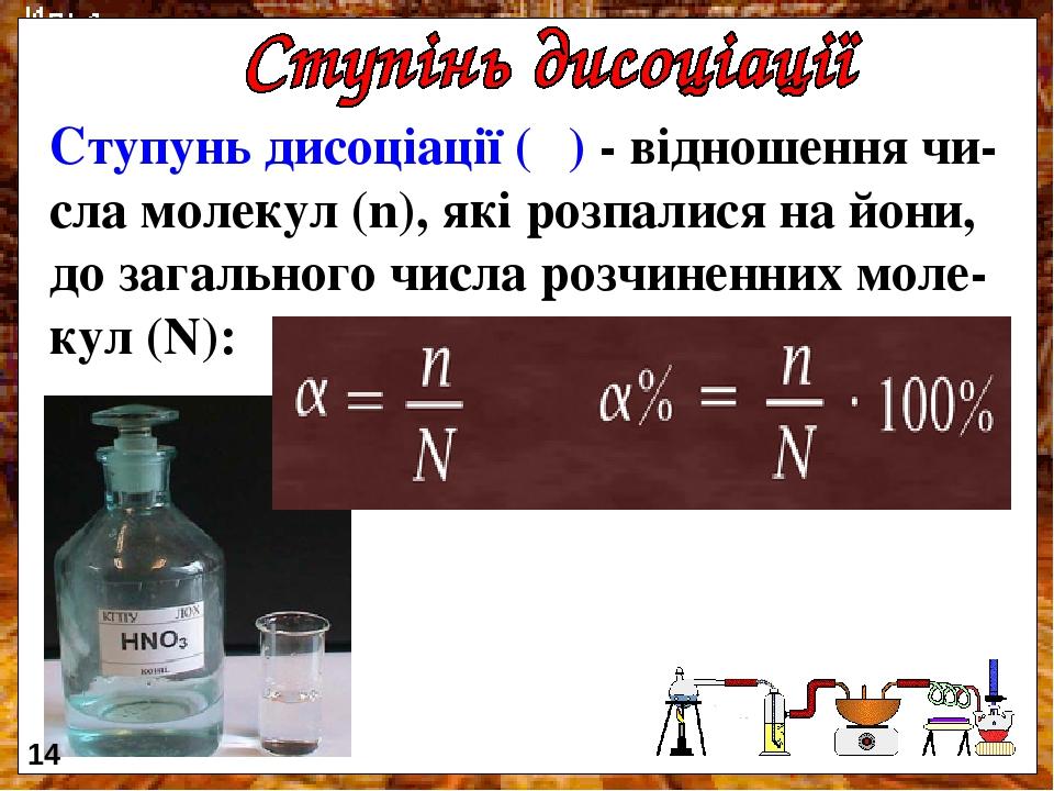 Ступунь дисоціації (α) - відношення чи-сла молекул (n), які розпалися на йони, до загального числа розчиненних моле-кул (N): 14