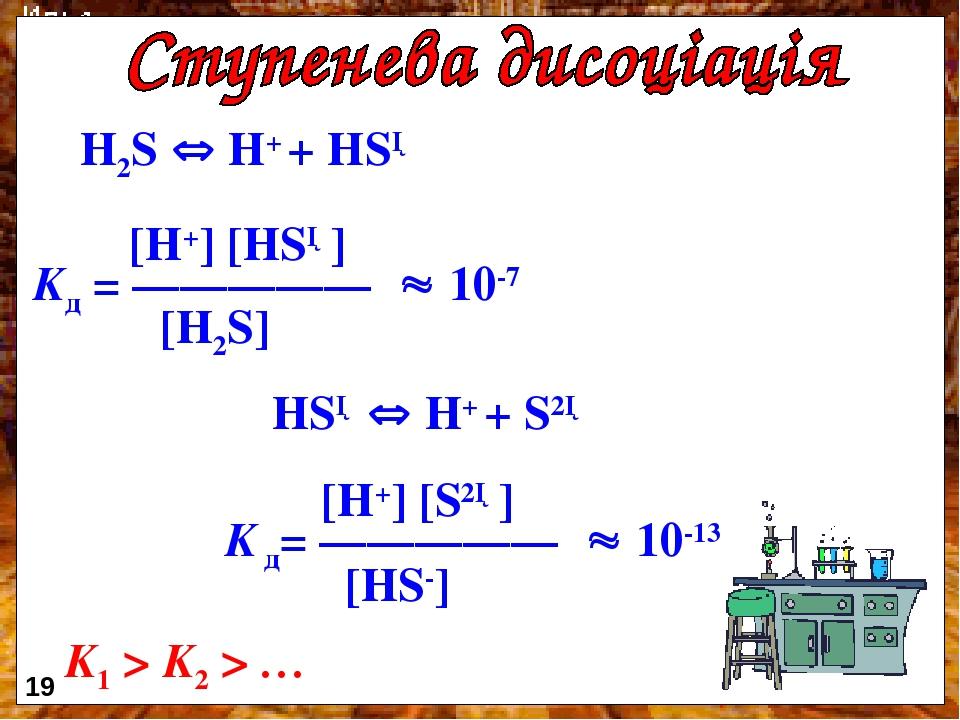 H2S  H+ + HS─ [H+] [HS─] Kд = —————  10-7 [H2S] HS─  H+ + S2─ [H+] [S2─] K д= —————  10-13 [HS-] K1 > K2 > … 19