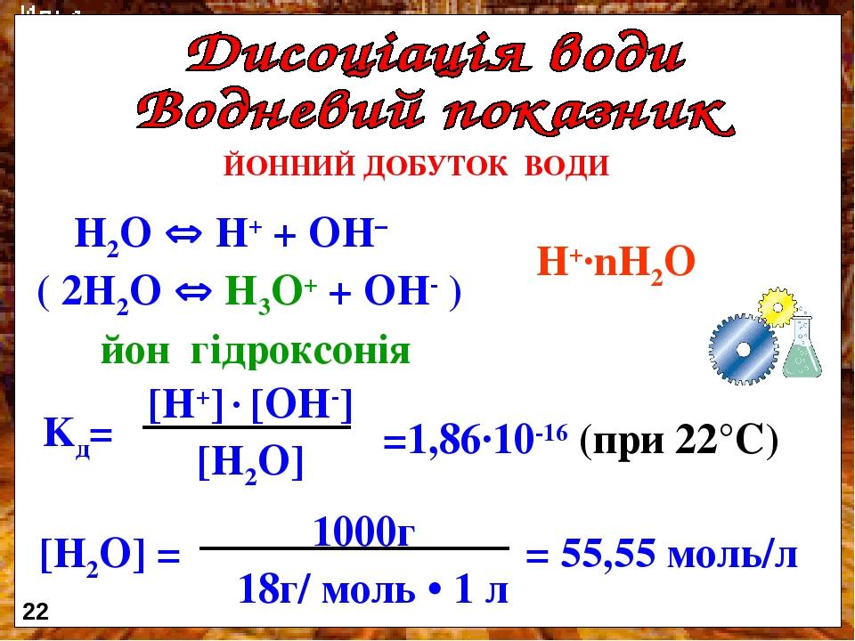 ЙОННИЙ ДОБУТОК ВОДИ H2O  H+ + OH– ( 2H2O  H3O+ + OH- ) йон гідроксонія Н+·nH2O 22