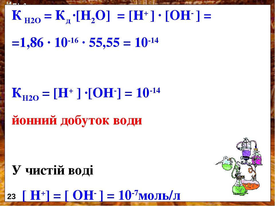 К Н2О = Кд ·[Н2О] = [Н+ ] · [ОН- ] = =1,86 · 10-16 · 55,55 = 10-14 КН2О = [Н+ ] ·[ОН-] = 10-14 йонний добуток води У чистій воді [ Н+] = [ ОН- ] = ...