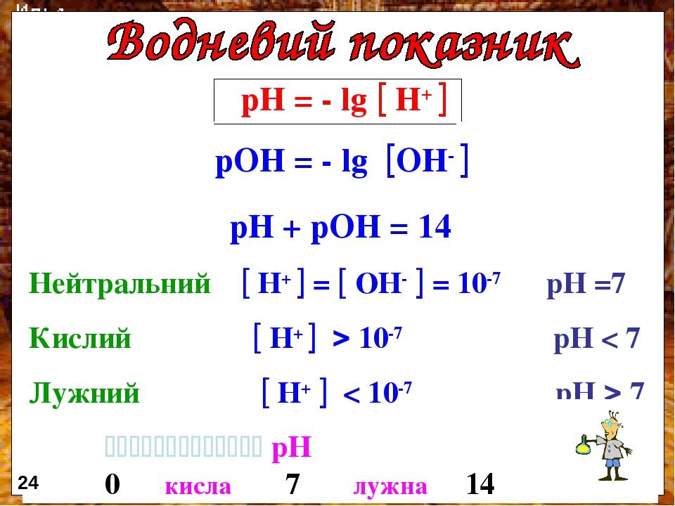 рН = - lg  Н+  рОН = - lg ОН-  рН + рОН = 14 Нейтральний  Н+  =  ОН-  = 10-7 рН =7 Кислий  Н+   10-7 рН < 7 Лужний  Н+  < 10-7 рН  7 ...