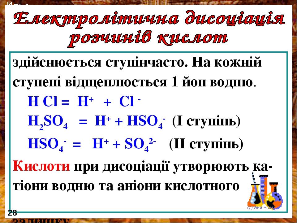 здійснюється ступінчасто. На кожній ступені відщеплюється 1 йон водню. H Cl = H+ + Cl - H2SO4 = H+ + HSO4- (I ступінь) HSO4- = H+ + SO42- (II ступі...