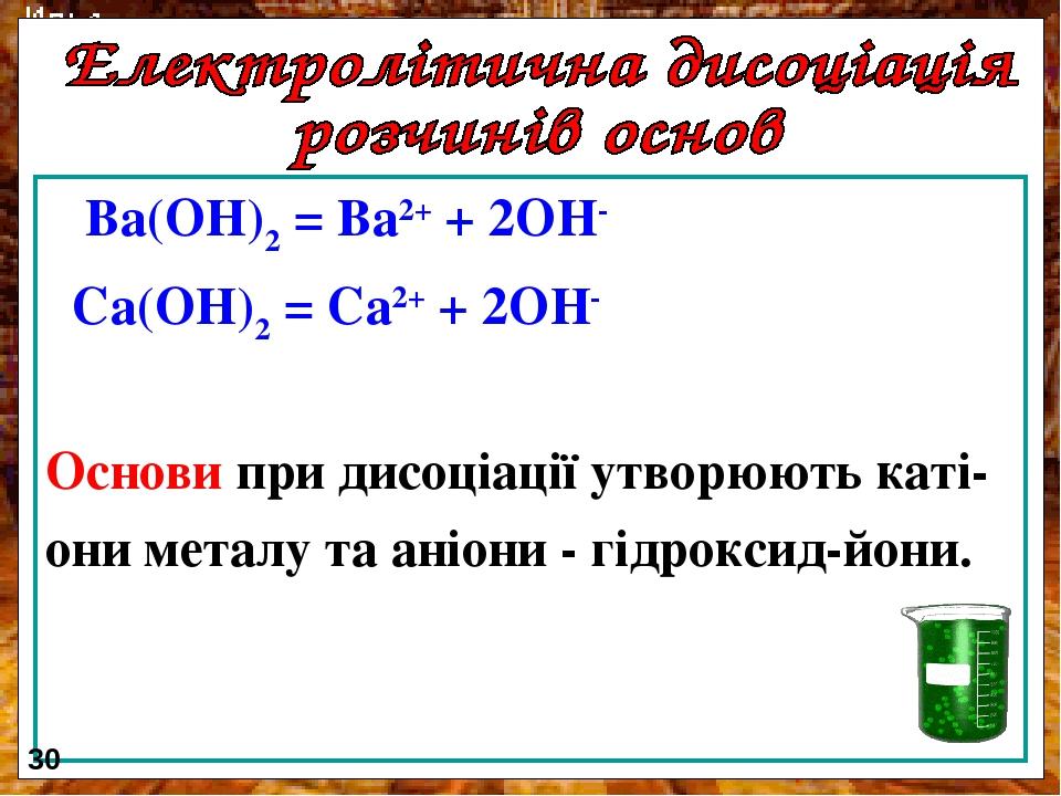 Ba(OH)2 = Ba2+ + 2OH- Сa(OH)2 = Сa2+ + 2OH- Основи при дисоціації утворюють каті- они металу та аніони - гідроксид-йони. 30