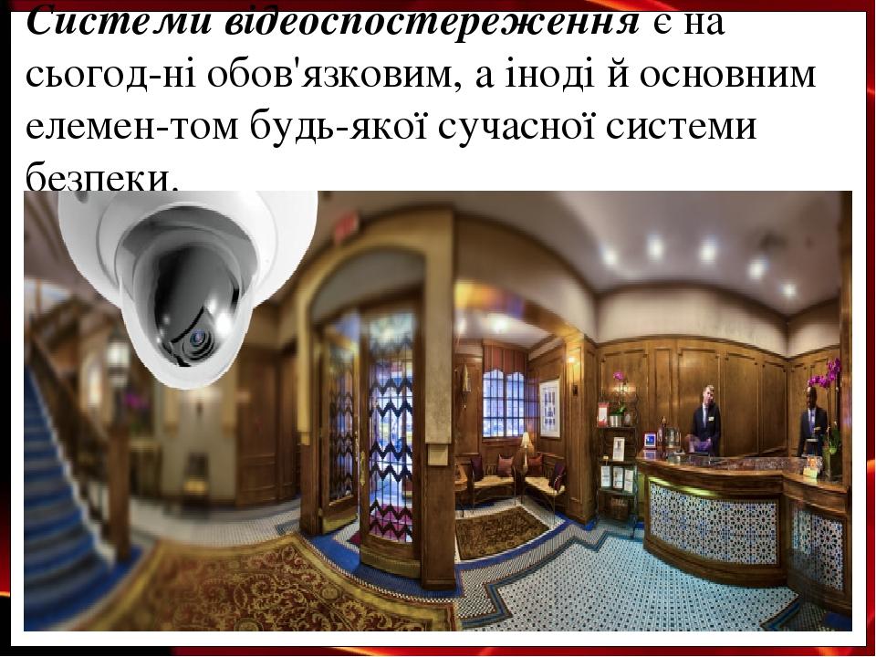 Системи відеоспостереження є на сьогод-ні обов'язковим, а іноді й основним елемен-том будь-якої сучасної системи безпеки.
