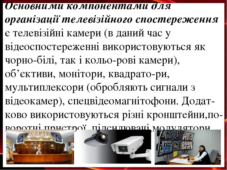 Основними компонентами для організації телевізійного спостереження є телевізійні камери (в даний час у відеоспостереженні використовуються як чорно...