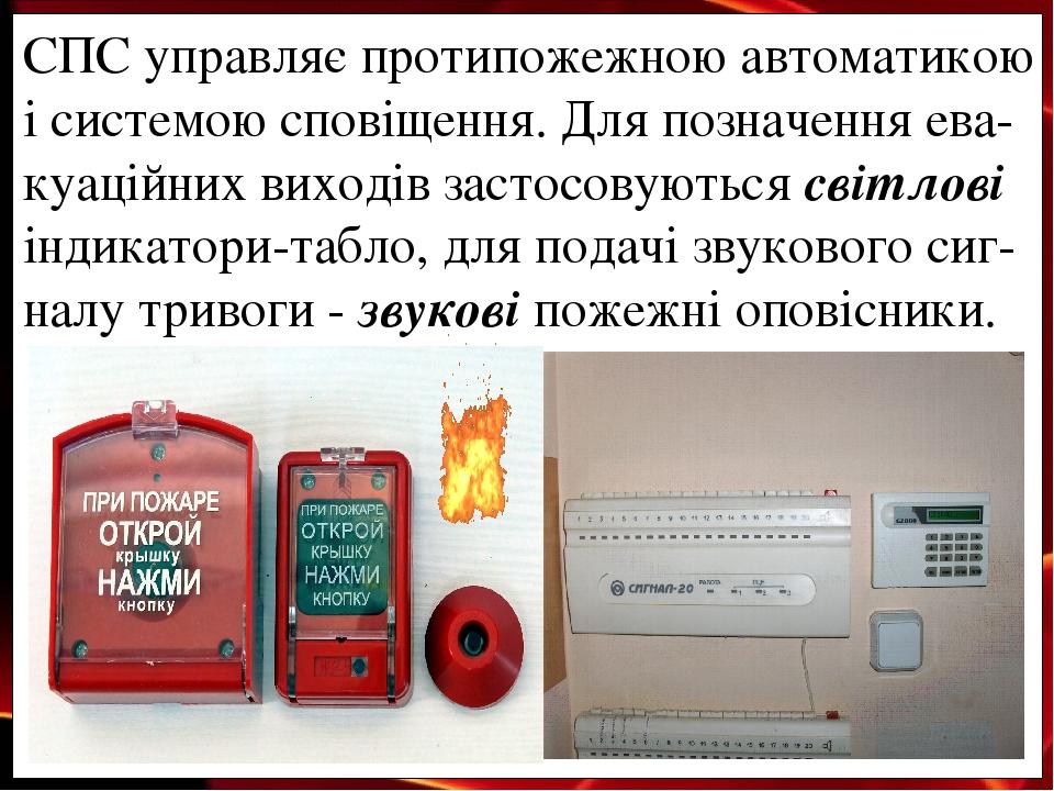 СПС управляє протипожежною автоматикою і системою сповіщення. Для позначення ева-куаційних виходів застосовуються світлові індикатори-табло, для по...